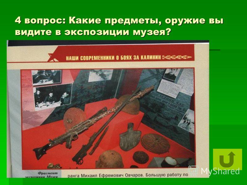 4 вопрос: Какие предметы, оружие вы видите в экспозиции музея?