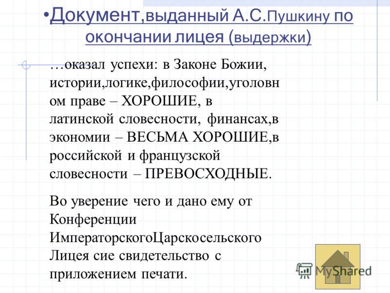 Документ, выданный А.С. Пушкину по окончании лицея ( выдержки ) …оказал успехи: в Законе Божии, истории,логике,философии,уголовн ом праве – ХОРОШИЕ, в латинской словесности, финансах,в экономии – ВЕСЬМА ХОРОШИЕ,в российской и французской словесности