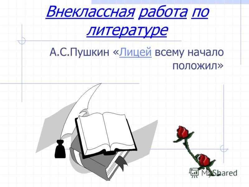 Внеклассная работа по литературе А.С.Пушкин «Лицей всему начало положил»Лицей
