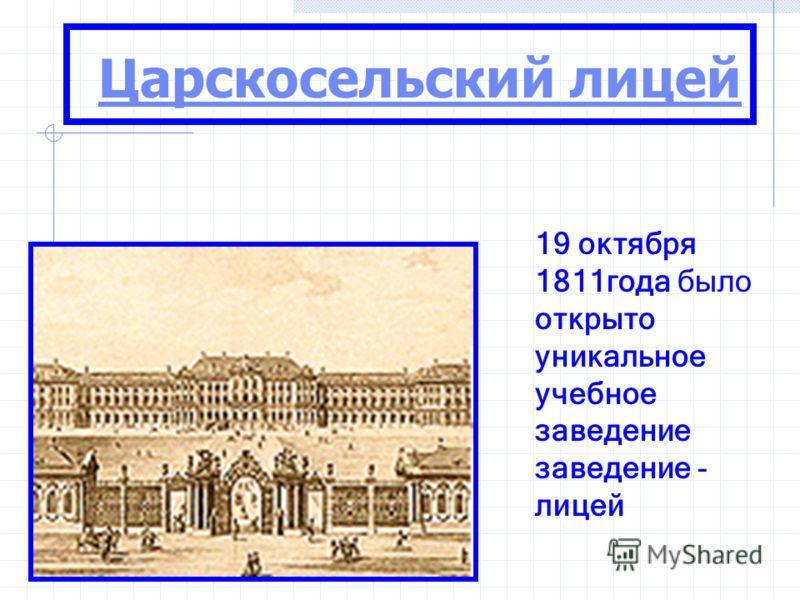 Царскосельский лицей 19 октября 1811года было открыто уникальное учебное заведение заведение - лицей