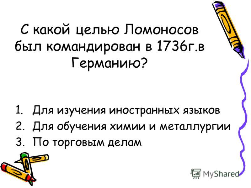 С какой целью Ломоносов был командирован в 1736г.в Германию? 1.Для изучения иностранных языков 2.Для обучения химии и металлургии 3.По торговым делам