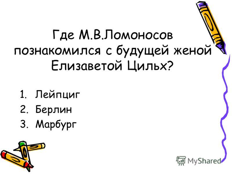 Где М.В.Ломоносов познакомился с будущей женой Елизаветой Цильх? 1.Лейпциг 2.Берлин 3.Марбург