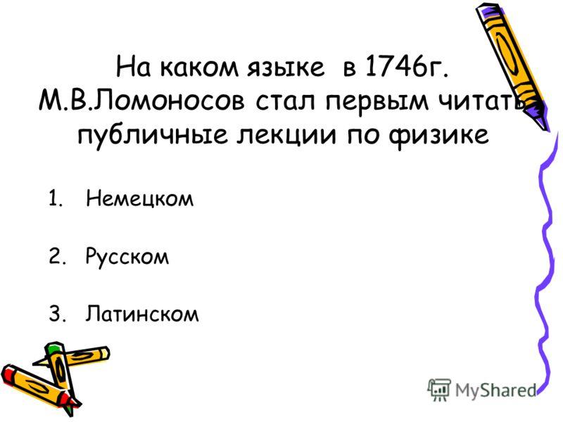 На каком языке в 1746г. М.В.Ломоносов стал первым читать публичные лекции по физике 1.Немецком 2.Русском 3.Латинском