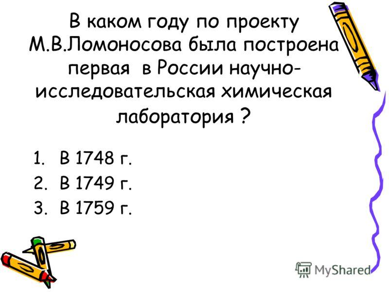 В каком году по проекту М.В.Ломоносова была построена первая в России научно- исследовательская химическая лаборатория ? 1.В 1748 г. 2.В 1749 г. 3.В 1759 г.