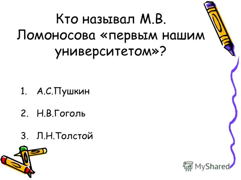Кто называл М.В. Ломоносова «первым нашим университетом»? 1.А.С.Пушкин 2.Н.В.Гоголь 3.Л.Н.Толстой