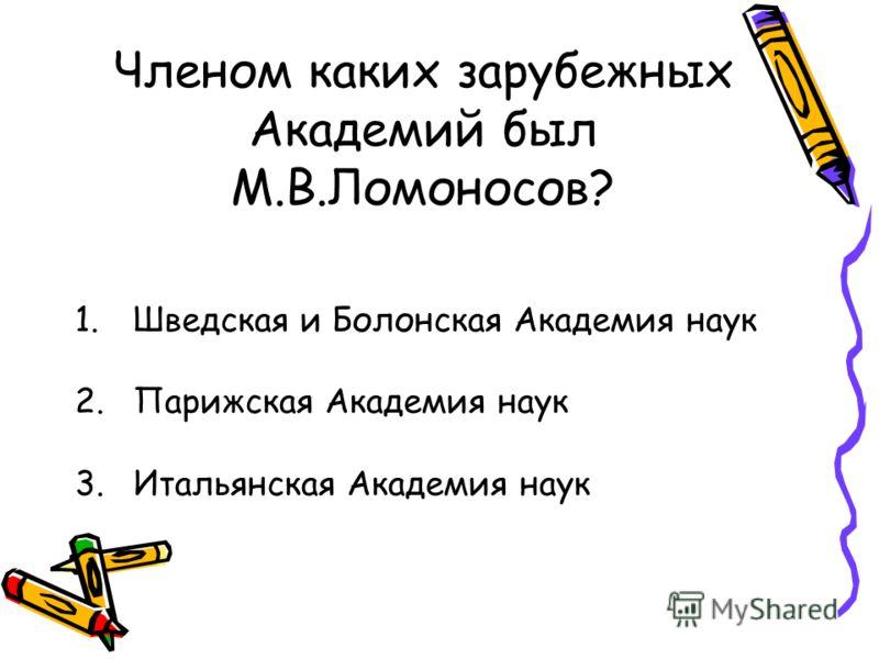 Членом каких зарубежных Академий был М.В.Ломоносов? 1.Шведская и Болонская Академия наук 2.Парижская Академия наук 3.Итальянская Академия наук