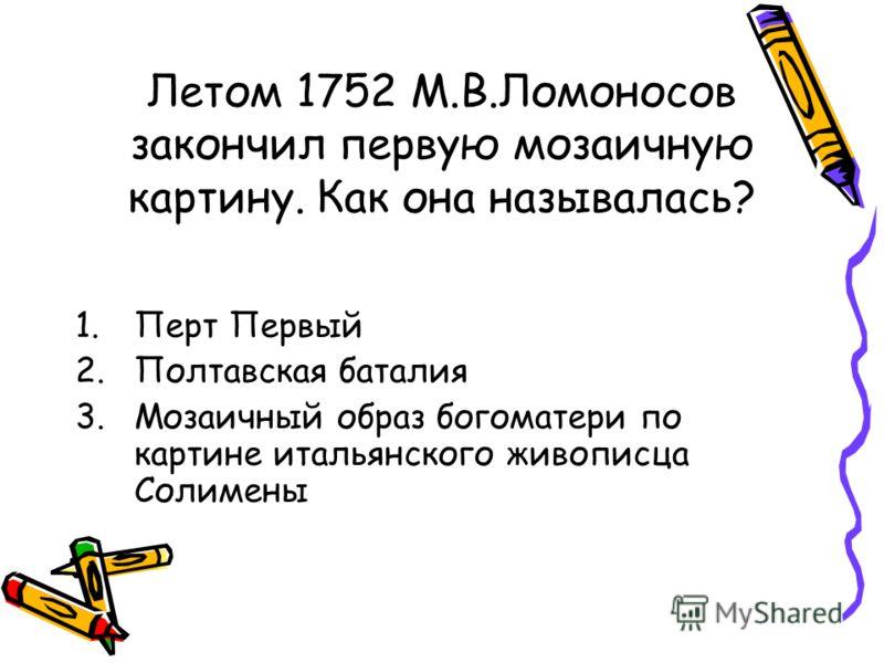 Летом 1752 М.В.Ломоносов закончил первую мозаичную картину. Как она называлась? 1.Перт Первый 2.Полтавская баталия 3.Мозаичный образ богоматери по картине итальянского живописца Солимены