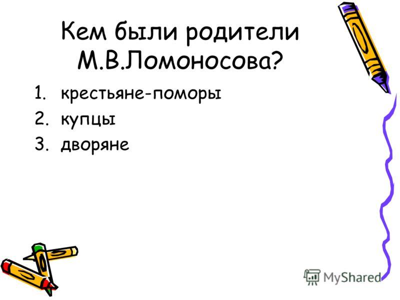 Кем были родители М.В.Ломоносова? 1.крестьяне-поморы 2.купцы 3.дворяне