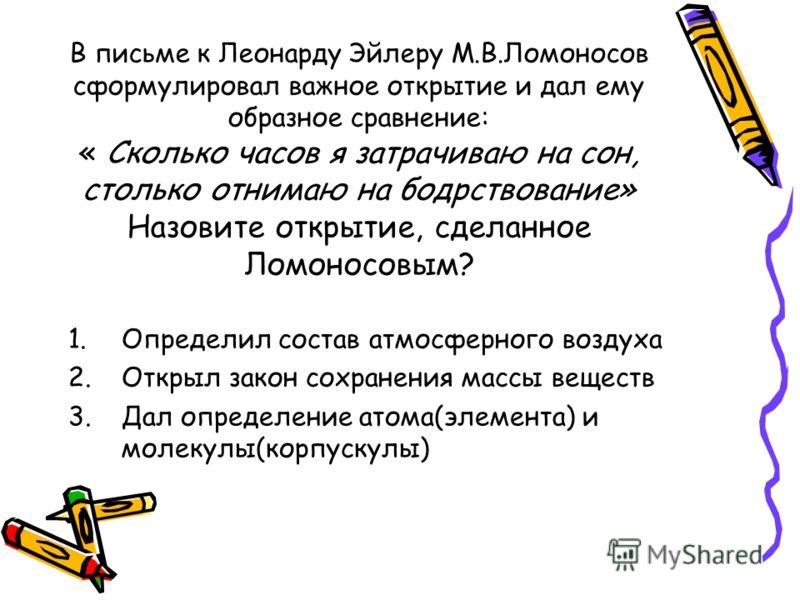 В письме к Леонарду Эйлеру М.В.Ломоносов сформулировал важное открытие и дал ему образное сравнение: « Сколько часов я затрачиваю на сон, столько отнимаю на бодрствование» Назовите открытие, сделанное Ломоносовым? 1.Определил состав атмосферного возд