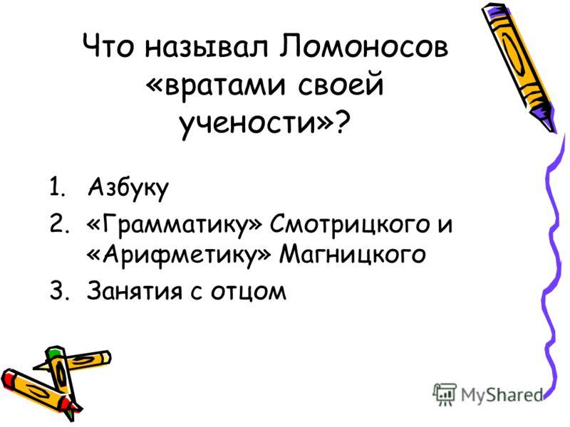 Что называл Ломоносов «вратами своей учености»? 1.Азбуку 2.«Грамматику» Смотрицкого и «Арифметику» Магницкого 3.Занятия с отцом