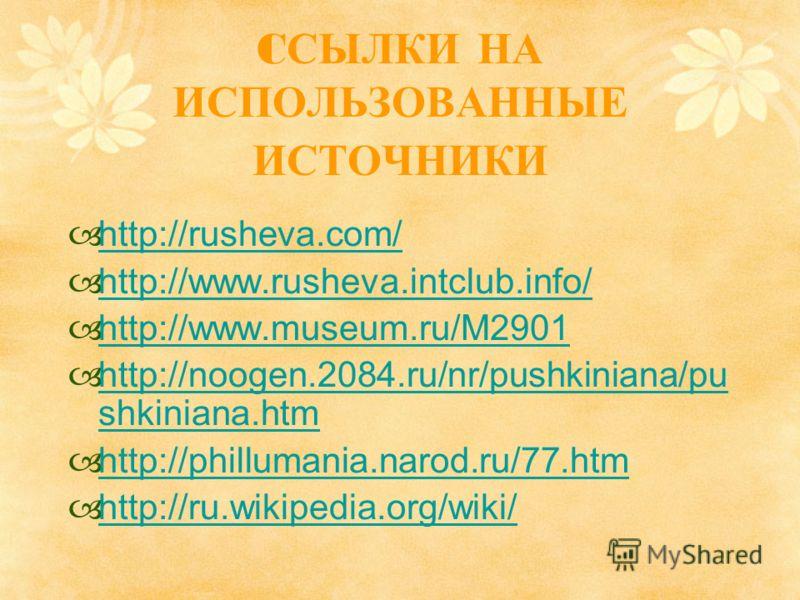 C СЫЛКИ НА ИСПОЛЬЗОВАННЫЕ ИСТОЧНИКИ http://rusheva.com/ http://www.rusheva.intclub.info/ http://www.museum.ru/M2901 http://noogen.2084.ru/nr/pushkiniana/pu shkiniana.htm http://noogen.2084.ru/nr/pushkiniana/pu shkiniana.htm http://phillumania.narod.r