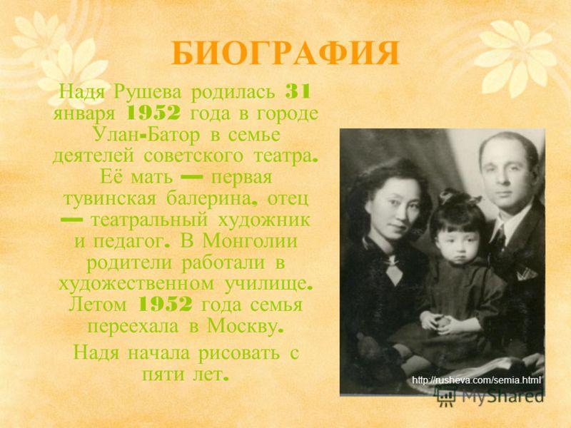 БИОГРАФИЯ Надя Рушева родилась 31 января 1952 года в городе Улан - Батор в семье деятелей советского театра. Её мать первая тувинская балерина, отец театральный художник и педагог. В Монголии родители работали в художественном училище. Летом 1952 год