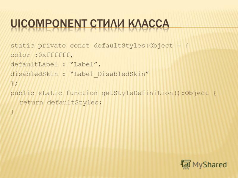 static private const defaultStyles:Object = { color :0xffffff, defaultLabel : Label, disabledSkin : Label_DisabledSkin }; public static function getStyleDefinition():Object { return defaultStyles; }