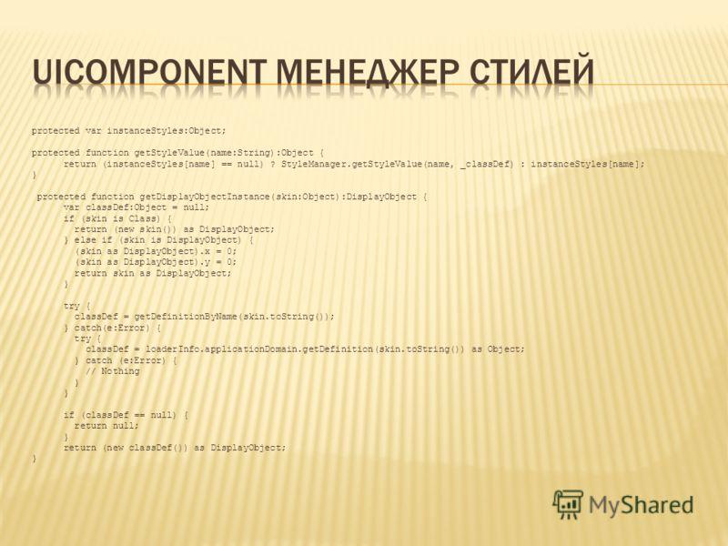 protected var instanceStyles:Object; protected function getStyleValue(name:String):Object { return (instanceStyles[name] == null) ? StyleManager.getStyleValue(name, _classDef) : instanceStyles[name]; } protected function getDisplayObjectInstance(skin