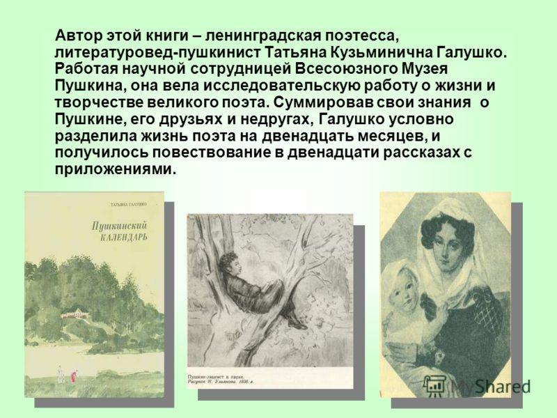 Автор этой книги – ленинградская поэтесса, литературовед-пушкинист Татьяна Кузьминична Галушко. Работая научной сотрудницей Всесоюзного Музея Пушкина, она вела исследовательскую работу о жизни и творчестве великого поэта. Суммировав свои знания о Пуш