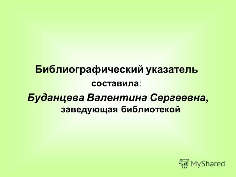 Библиографический указатель составила: Буданцева Валентина Сергеевна, заведующая библиотекой
