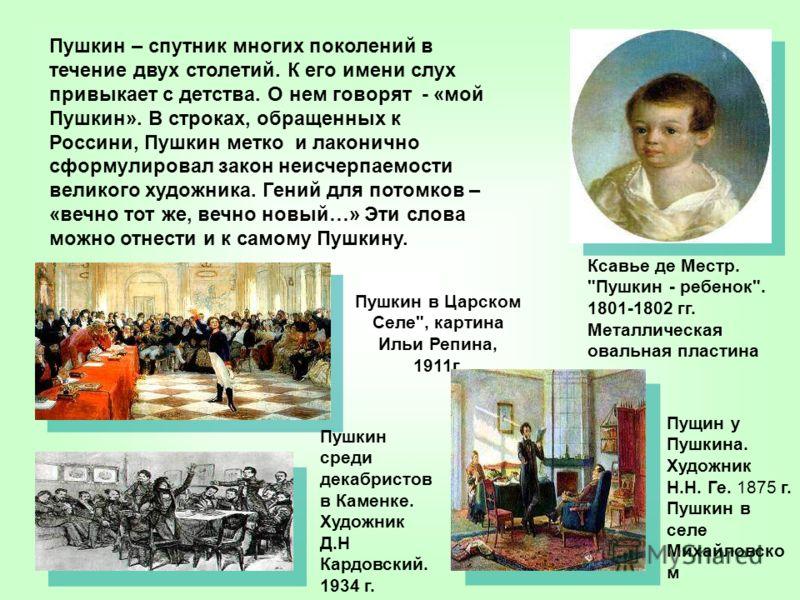 Пушкин – спутник многих поколений в течение двух столетий. К его имени слух привыкает с детства. О нем говорят - «мой Пушкин». В строках, обращенных к Россини, Пушкин метко и лаконично сформулировал закон неисчерпаемости великого художника. Гений для