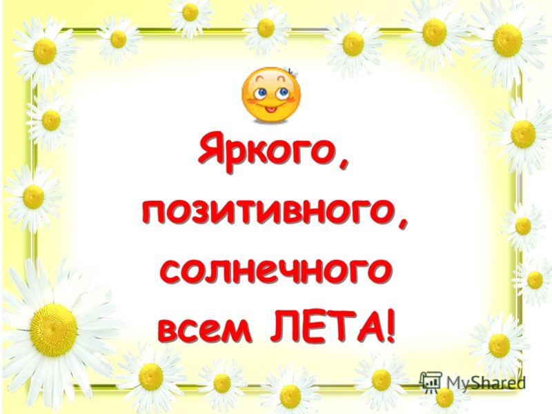 Яркого, позитивного, солнечного всем ЛЕТА! Яркого, позитивного, солнечного всем ЛЕТА!