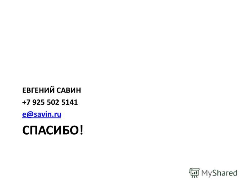 СПАСИБО! ЕВГЕНИЙ САВИН +7 925 502 5141 e@savin.ru