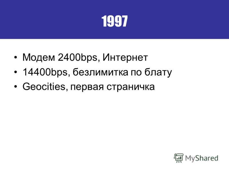1997 Модем 2400bps, Интернет 14400bps, безлимитка по блату Geocities, первая страничка