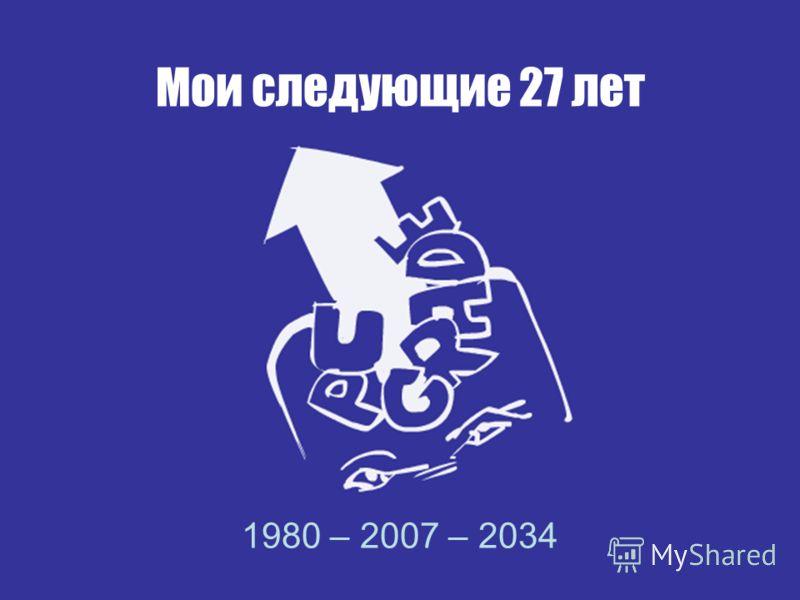 Мои следующие 27 лет 1980 – 2007 – 2034