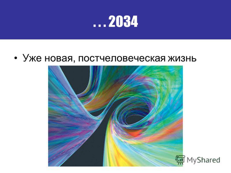 ... 2034 Уже новая, постчеловеческая жизнь