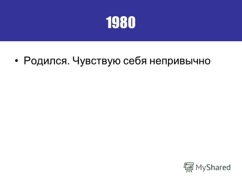 1980 Родился. Чувствую себя непривычно