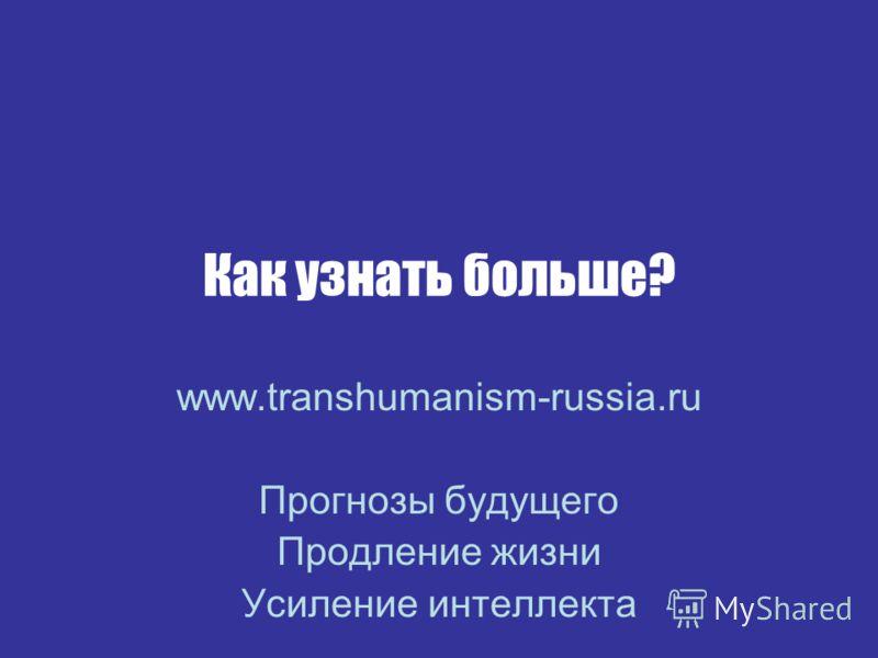 Как узнать больше? www.transhumanism-russia.ru Прогнозы будущего Продление жизни Усиление интеллекта