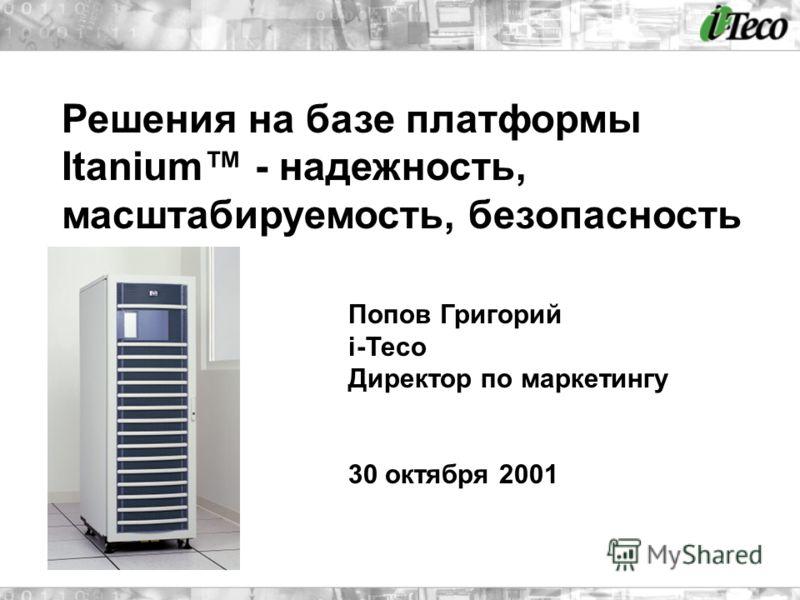 Решения на базе платформы Itanium - надежность, масштабируемость, безопасность Попов Григорий i-Teco Директор по маркетингу 30 октября 2001