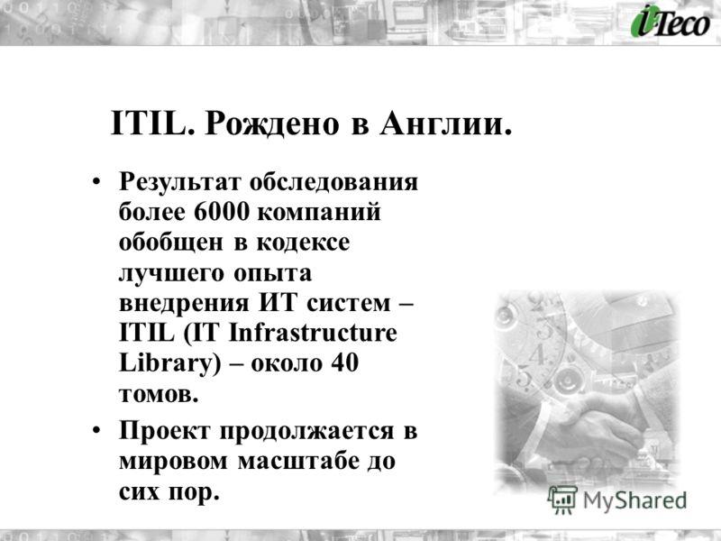 Результат обследования более 6000 компаний обобщен в кодексе лучшего опыта внедрения ИТ систем – ITIL (IT Infrastructure Library) – около 40 томов. Проект продолжается в мировом масштабе до сих пор. ITIL. Рождено в Англии.