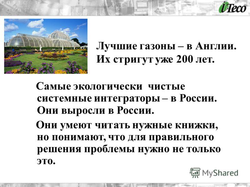 Самые экологически чистые системные интеграторы – в России. Они выросли в России. Они умеют читать нужные книжки, но понимают, что для правильного решения проблемы нужно не только это. Лучшие газоны – в Англии. Их стригут уже 200 лет.