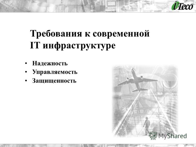 Надежность Управляемость Защищенность Требования к современной IT инфраструктуре