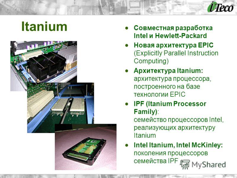 Itanium Совместная разработка Intel и Hewlett-Packard Новая архитектура EPIC (Explicitly Parallel Instruction Computing) Архитектура Itanium: архитектура процессора, построенного на базе технологии EPIC IPF (Itanium Processor Family): семейство проце