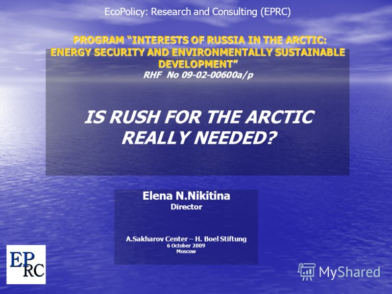 PROGRAM INTERESTS OF RUSSIA IN THE ARCTIC: ENERGY SECURITY AND ENVIRONMENTALLY SUSTAINABLE DEVELOPMENT EcoPolicy: Research and Consulting (EPRC) PROGRAM INTERESTS OF RUSSIA IN THE ARCTIC: ENERGY SECURITY AND ENVIRONMENTALLY SUSTAINABLE DEVELOPMENT RH