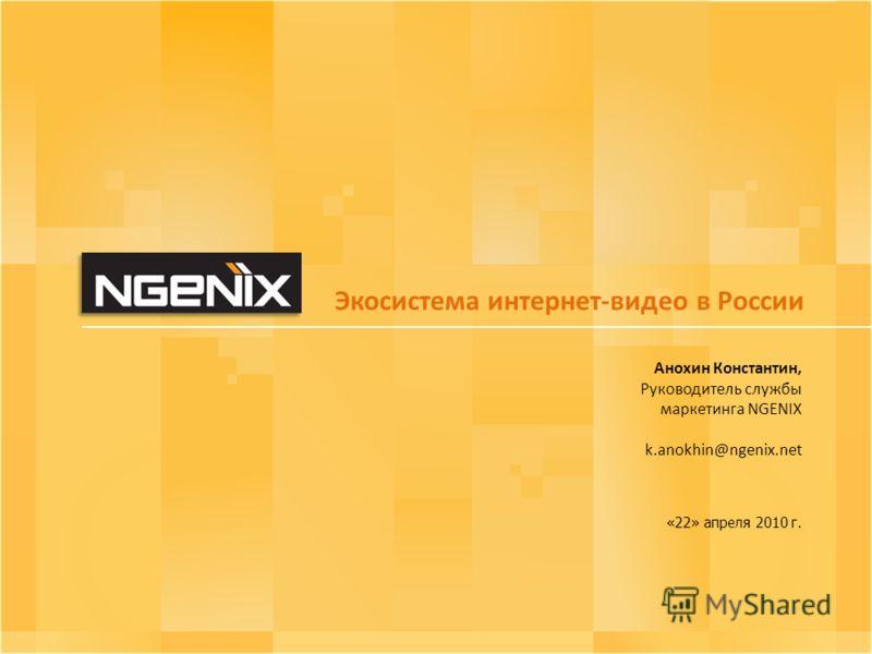 Экосистема интернет-видео в России Анохин Константин, Руководитель службы маркетинга NGENIX k.anokhin@ngenix.net «22» апреля 2010 г.