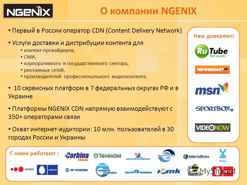 О компании NGENIX Первый в России оператор CDN (Content Delivery Network) Услуги доставки и дистрибуции контента для контент-провайдеров, СМИ, корпоративного и государственного сектора, рекламных сетей, производителей профессионального видеоконтента.