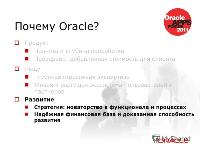 Почему Oracle? Продукт Полнота и глубина проработки Проверено: добавленная стоимость для клиента Люди Глубокая отраслевая экспертиза Живая и растущая экосистема пользователей и партнёров Развитие Стратегия: новаторство в функционале и процессах Надёж