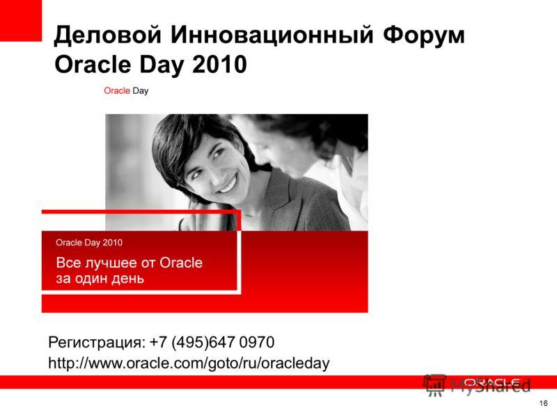 Деловой Инновационный Форум Oracle Day 2010 16 Регистрация: +7 (495)647 0970 http://www.oracle.com/goto/ru/oracleday
