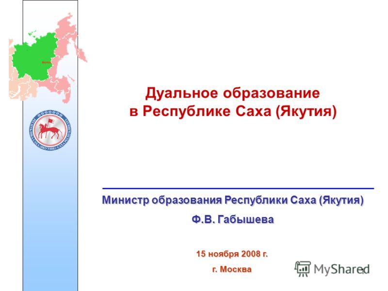 1 Дуальное образование в Республике Саха (Якутия) Министр образования Республики Саха (Якутия) Ф.В. Габышева 15 ноября 2008 г. г. Москва