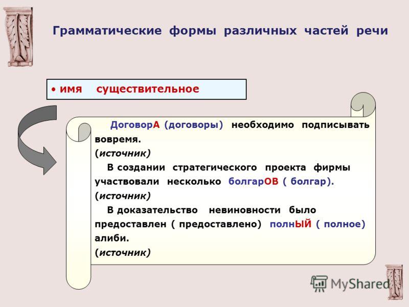 имя существительное ДоговорА (договоры) необходимо подписывать вовремя. (источник) В создании стратегического проекта фирмы участвовали несколько болгарОВ ( болгар). (источник) В доказательство невиновности было предоставлен ( предоставлено) полнЫЙ (
