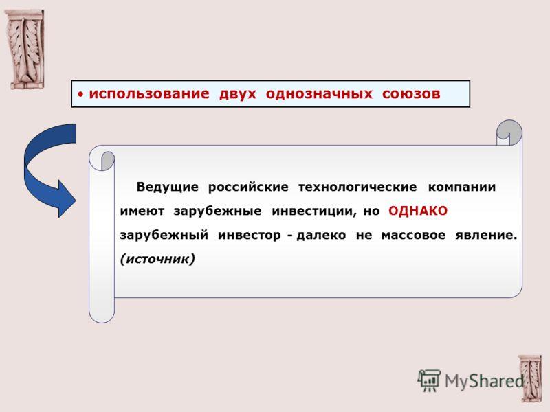 использование двух однозначных союзов Ведущие российские технологические компании имеют зарубежные инвестиции, но ОДНАКО зарубежный инвестор - далеко не массовое явление. (источник)