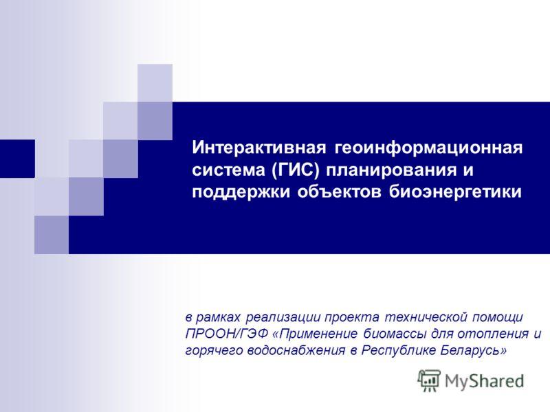 Интерактивная геоинформационная система (ГИС) планирования и поддержки объектов биоэнергетики в рамках реализации проекта технической помощи ПРООН/ГЭФ «Применение биомассы для отопления и горячего водоснабжения в Республике Беларусь»