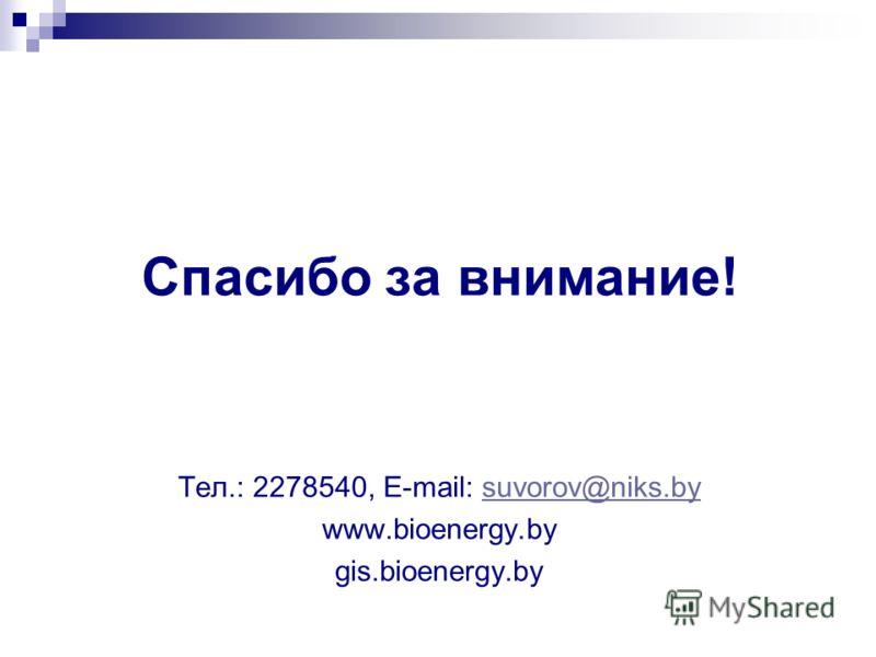 Спасибо за внимание! Тел.: 2278540, Е-mail: suvorov@niks.bysuvorov@niks.by www.bioenergy.by gis.bioenergy.by