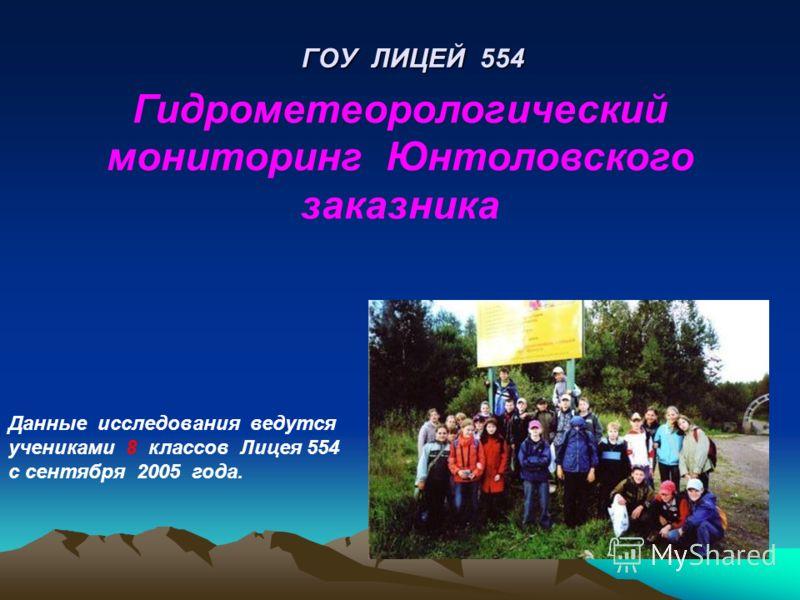 ГОУ ЛИЦЕЙ 554 Гидрометеорологический мониторинг Юнтоловского заказника Данные исследования ведутся учениками 8 классов Лицея 554 с сентября 2005 года.