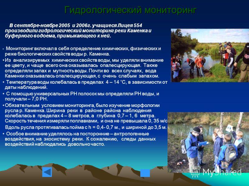 Гидрологический мониторинг В сентябре-ноябре 2005 и 2006г. учащиеся Лицея 554 производили гидрологический мониторинг реки Каменка и буферного водоема, примыкающего к ней. Мониторинг включал в себя определение химических, физических и реже биологическ