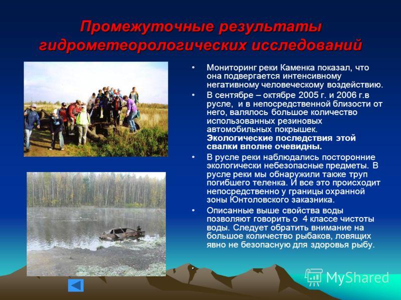 Промежуточные результаты гидрометеорологических исследований Мониторинг реки Каменка показал, что она подвергается интенсивному негативному человеческому воздействию. В сентябре – октябре 2005 г. и 2006 г.в русле, и в непосредственной близости от нег