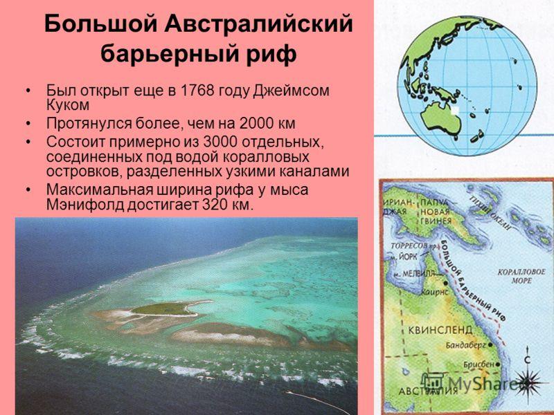 Большой Австралийский барьерный риф Был открыт еще в 1768 году Джеймсом Куком Протянулся более, чем на 2000 км Состоит примерно из 3000 отдельных, соединенных под водой коралловых островков, разделенных узкими каналами Максимальная ширина рифа у мыса