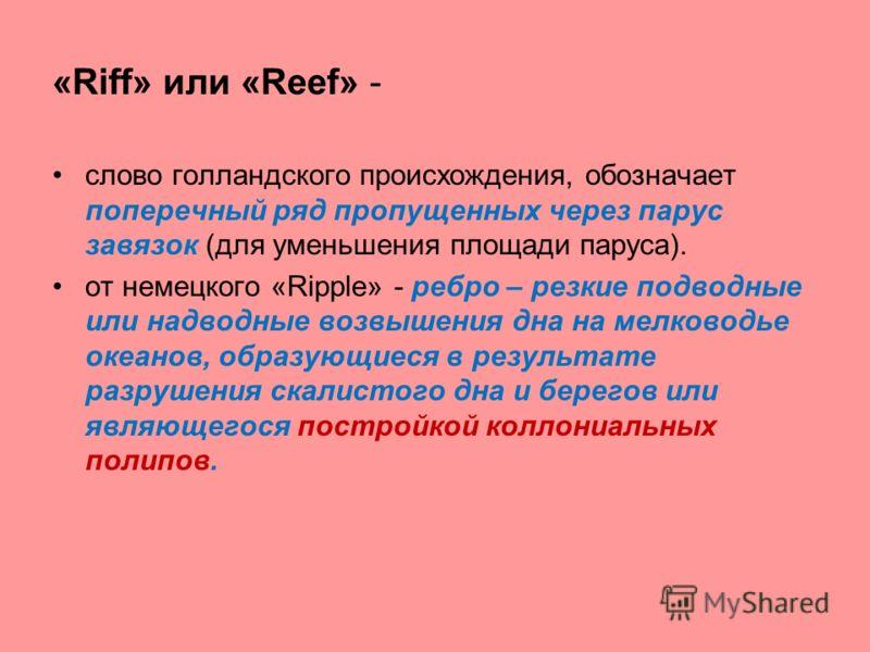 «Riff» или «Reef» - слово голландского происхождения, обозначает поперечный ряд пропущенных через парус завязок (для уменьшения площади паруса). от немецкого «Ripple» - ребро – резкие подводные или надводные возвышения дна на мелководье океанов, обра