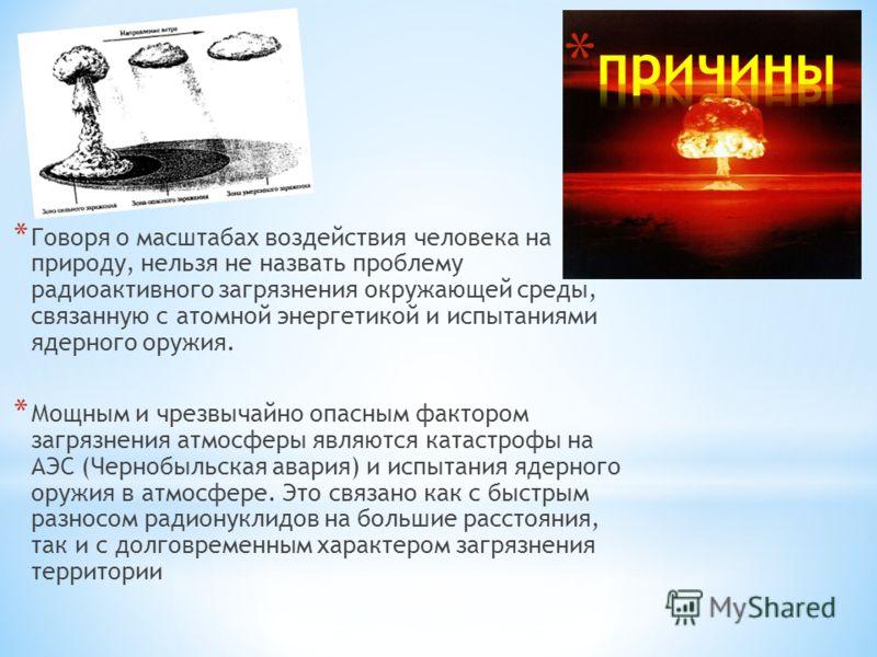 * Говоря о масштабах воздействия человека на природу, нельзя не назвать проблему радиоактивного загрязнения окружающей среды, связанную с атомной энергетикой и испытаниями ядерного оружия. * Мощным и чрезвычайно опасным фактором загрязнения атмосферы