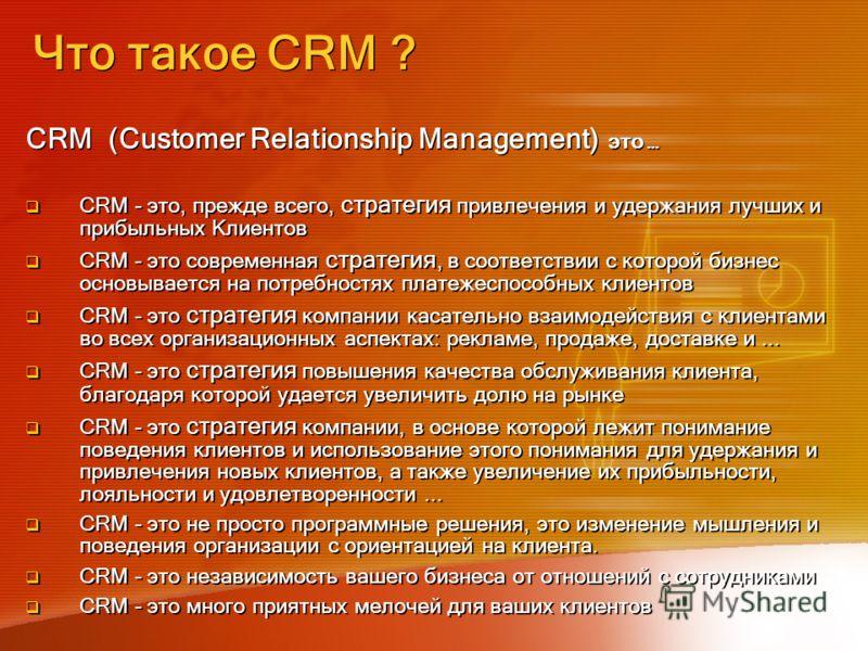 Что такое CRM ? CRM (Customer Relationship Management) это … CRM - это, прежде всего, стратегия привлечения и удержания лучших и прибыльных Клиентов CRM - это современная стратегия, в соответствии с которой бизнес основывается на потребностях платеже